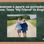 Сочинение о друге на английском языке. Тема «My friend» in English