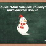Сочинение «Мои зимние каникулы» на английском языке. Тема «My winter holidays» in English с переводом