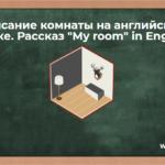 Описание комнаты на английском языке. Рассказ «My room» in English